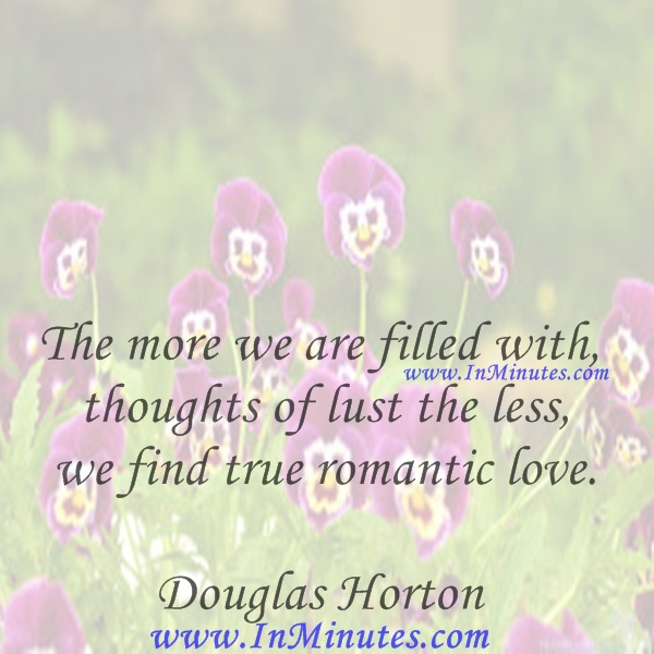 The more we are filled with thoughts of lust the less we find true romantic love.Douglas Horton