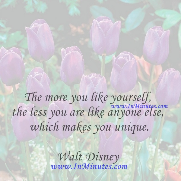 The more you like yourself, the less you are like anyone else, which makes you unique.Walt Disney