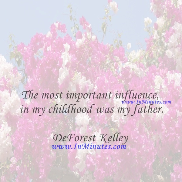 The most important influence in my childhood was my father.DeForest Kelley