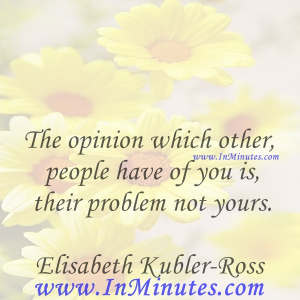 The opinion which other people have of you is their problem, not yours.Elisabeth Kubler-Ross