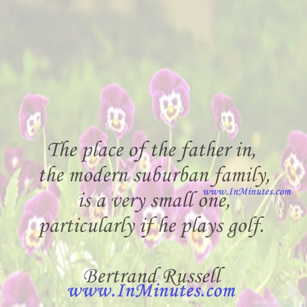 The place of the father in the modern suburban family is a very small one, particularly if he plays golf.Bertrand Russell