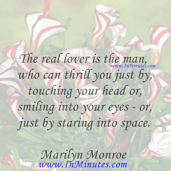 The real lover is the man who can thrill you just by touching your head or smiling into your eyes - or just by staring into space.Marilyn Monroe