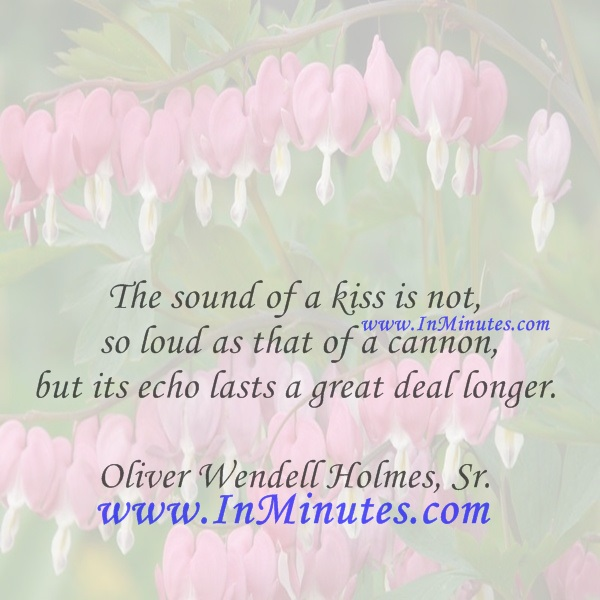 The sound of a kiss is not so loud as that of a cannon, but its echo lasts a great deal longer.Oliver Wendell Holmes, Sr.
