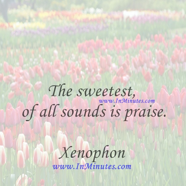 The sweetest of all sounds is praise.Xenophon