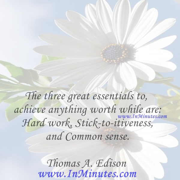 The three great essentials to achieve anything worth while are Hard work, Stick-to-itiveness, and Common sense.Thomas A. Edison