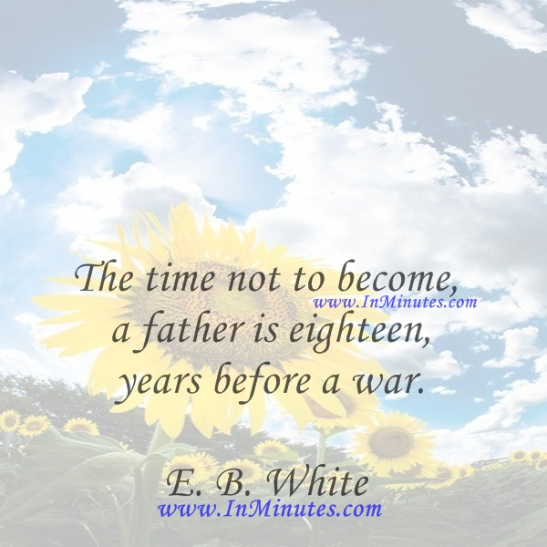 The time not to become a father is eighteen years before a war.E. B. White