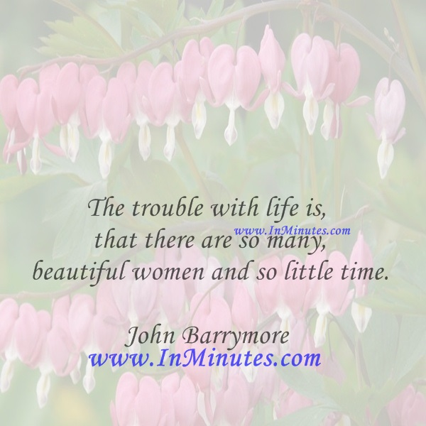 The trouble with life is that there are so many beautiful women and so little time.John Barrymore
