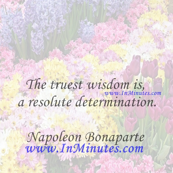 The truest wisdom is a resolute determination.Napoleon Bonaparte