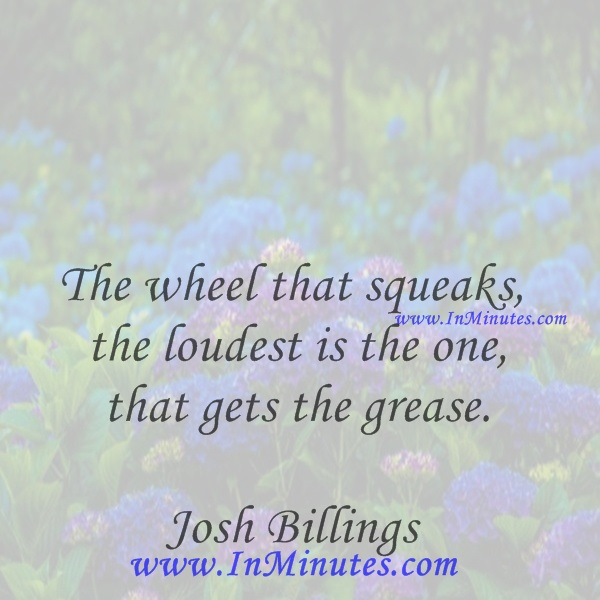 The wheel that squeaks the loudest is the one that gets the grease.Josh Billings