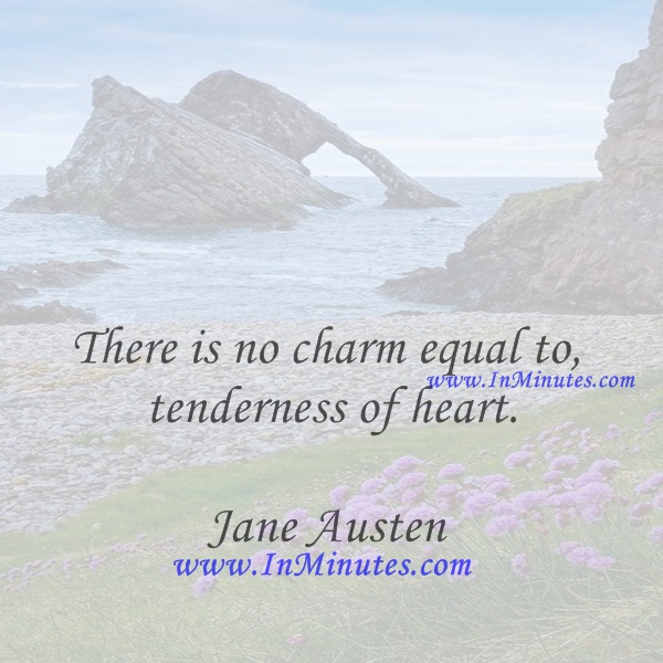 There is no charm equal to tenderness of heart.Jane Austen