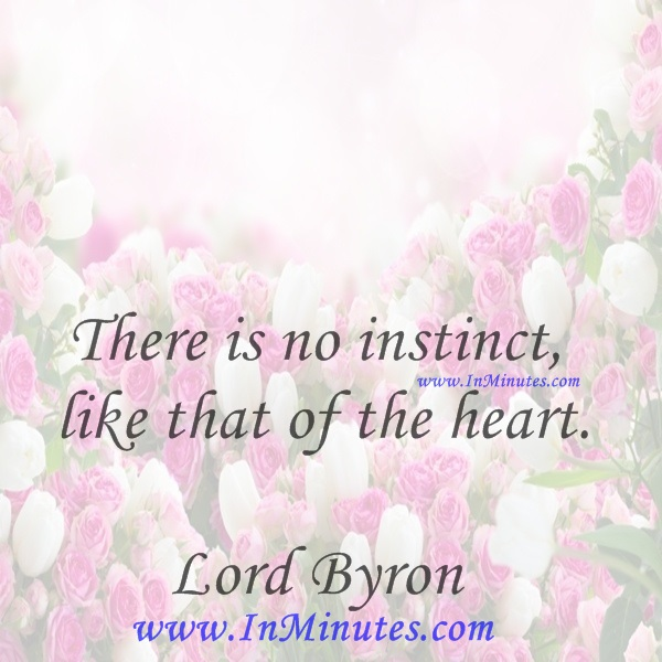There is no instinct like that of the heart.Lord Byron