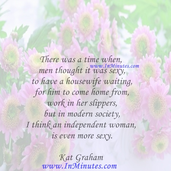 There was a time when men thought it was sexy to have a housewife waiting for him to come home from work in her slippers, but in modern society, I think an independent woman is even more sexy.Kat Graham