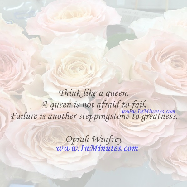 Think like a queen. A queen is not afraid to fail. Failure is another steppingstone to greatness.Oprah Winfrey