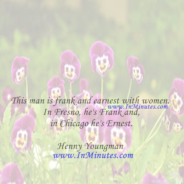 This man is frank and earnest with women. In Fresno, he's Frank and in Chicago he's Ernest.Henny Youngman