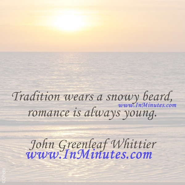 Tradition wears a snowy beard, romance is always young.John Greenleaf Whittier