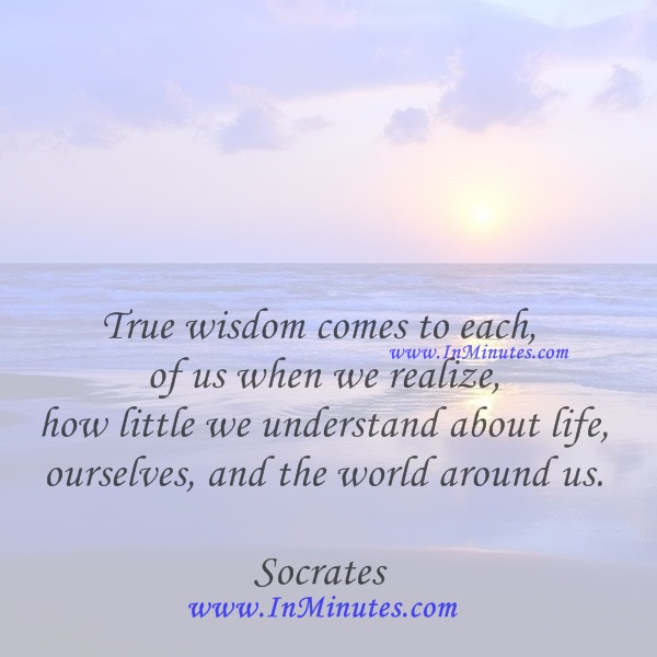 True wisdom comes to each of us when we realize how little we understand about life, ourselves, and the world around us.Socrates