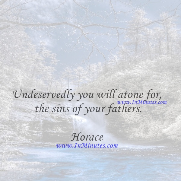 Undeservedly you will atone for the sins of your fathers.Horace
