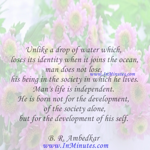 Unlike a drop of water which loses its identity when it joins the ocean, man does not lose his being in the society in which he lives. Man's life is independent. He is born not for the development of the society alone, but for the development of his self.B. R. Ambedkar
