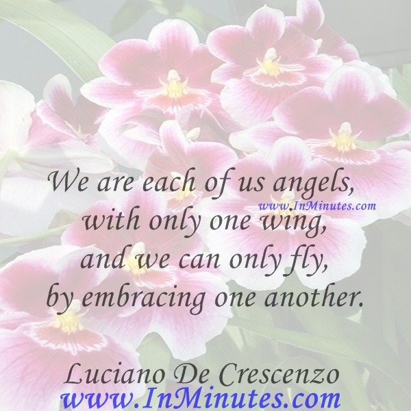 We are each of us angels with only one wing, and we can only fly by embracing one another.Luciano De Crescenzo