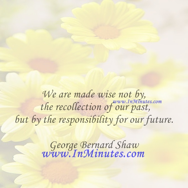 We are made wise not by the recollection of our past, but by the responsibility for our future.George Bernard Shaw
