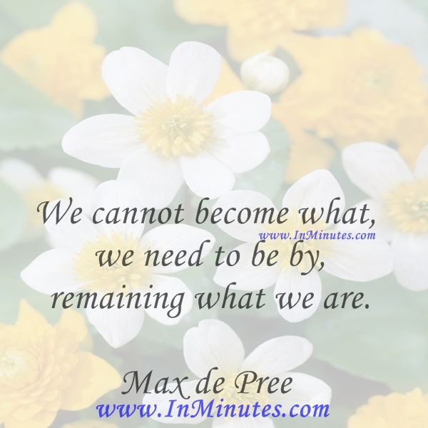 We cannot become what we need to be by remaining what we are.Max de Pree
