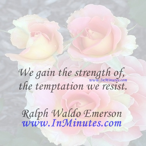 We gain the strength of the temptation we resist.Ralph Waldo Emerson