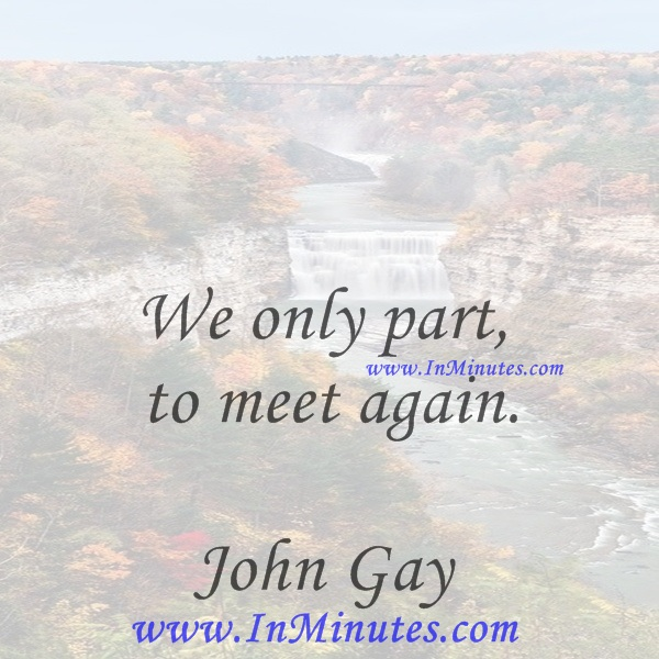 We only part to meet again.John Gay