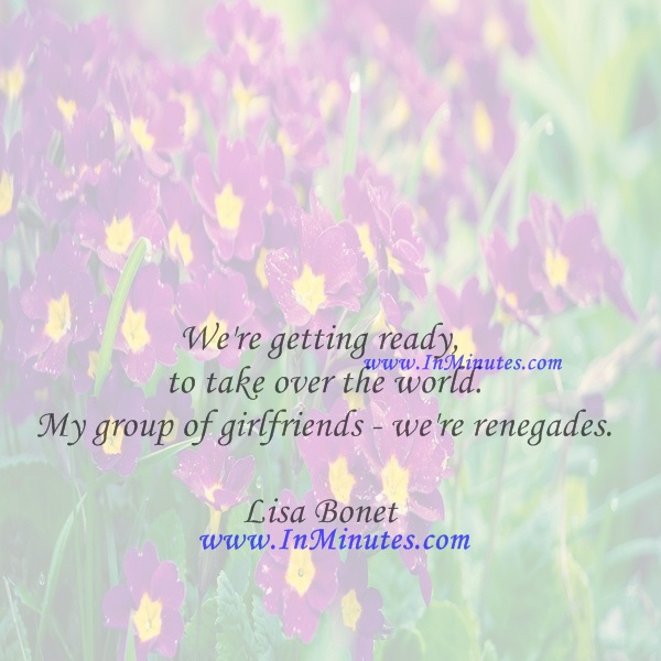 We're getting ready to take over the world. My group of girlfriends - we're renegades.Lisa Bonet