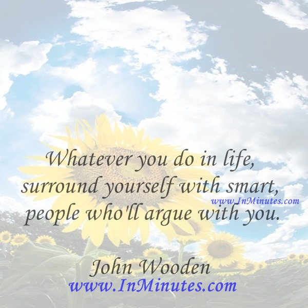 Whatever you do in life, surround yourself with smart people who'll argue with you.John Wooden