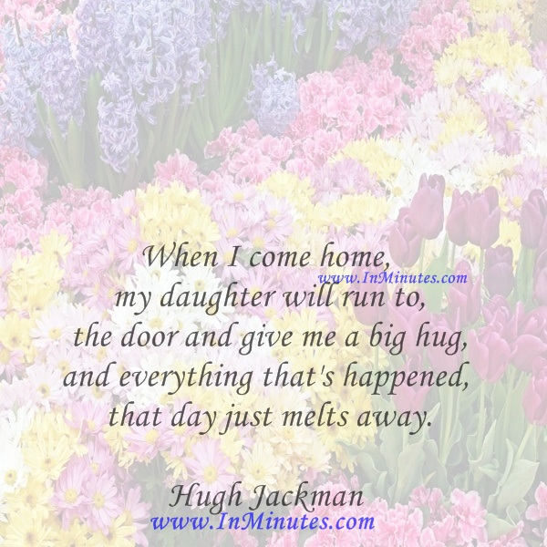 When I come home, my daughter will run to the door and give me a big hug, and everything that's happened that day just melts away.Hugh Jackman