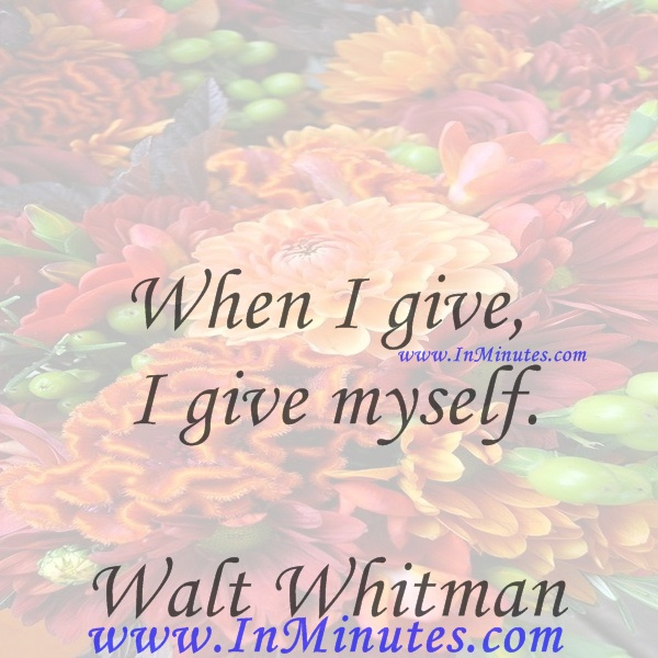 When I give I give myself.Walt Whitman