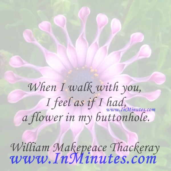 When I walk with you I feel as if I had a flower in my buttonhole.William Makepeace Thackeray