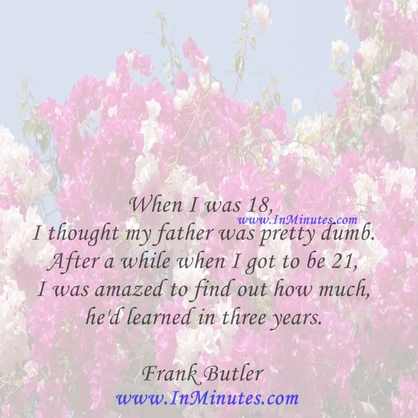 When I was 18, I thought my father was pretty dumb. After a while when I got to be 21, I was amazed to find out how much he'd learned in three years.Frank Butler