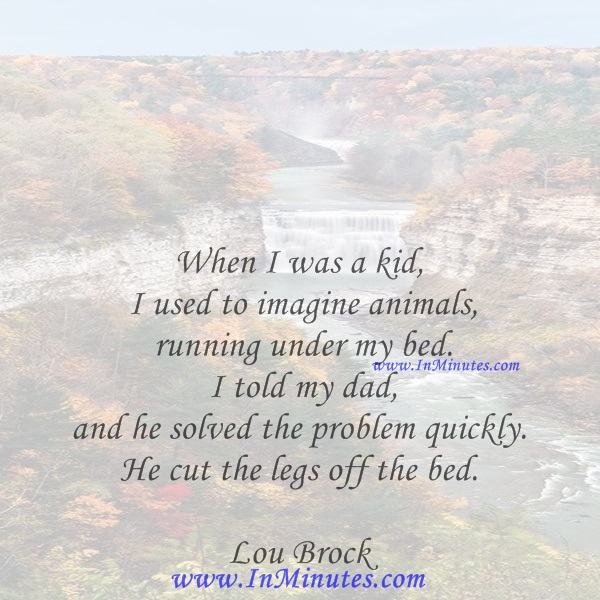 When I was a kid, I used to imagine animals running under my bed. I told my dad, and he solved the problem quickly. He cut the legs off the bed.Lou Brock