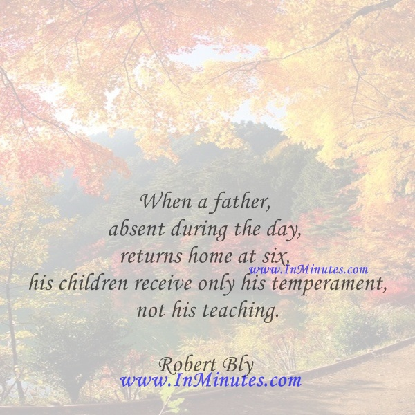 When a father, absent during the day, returns home at six, his children receive only his temperament, not his teaching.Robert Bly