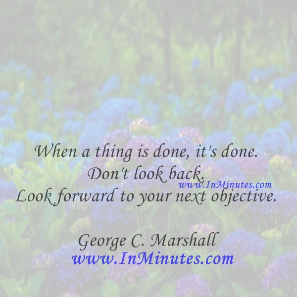 When a thing is done, it's done. Don't look back. Look forward to your next objective.George C. Marshall