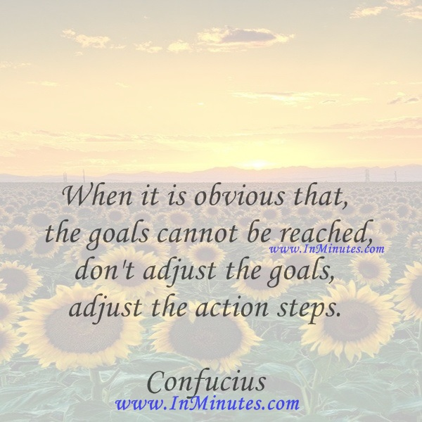 When it is obvious that the goals cannot be reached, don't adjust the goals, adjust the action steps.Confucius