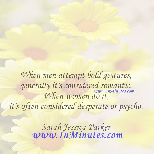 When men attempt bold gestures, generally it's considered romantic. When women do it, it's often considered desperate or psycho.Sarah Jessica Parker
