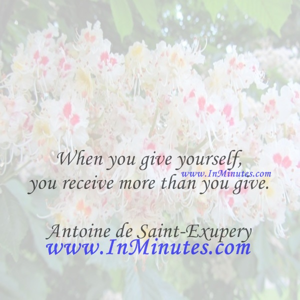 When you give yourself, you receive more than you give.Antoine de Saint-Exupery
