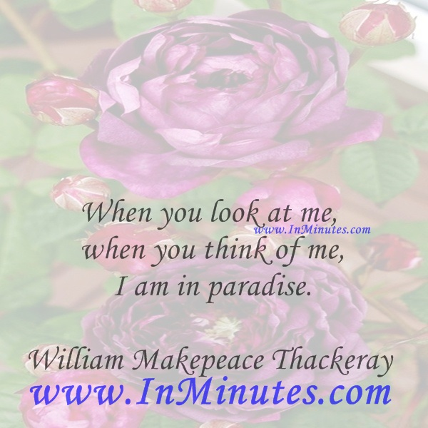 When you look at me, when you think of me, I am in paradise.William Makepeace Thackeray