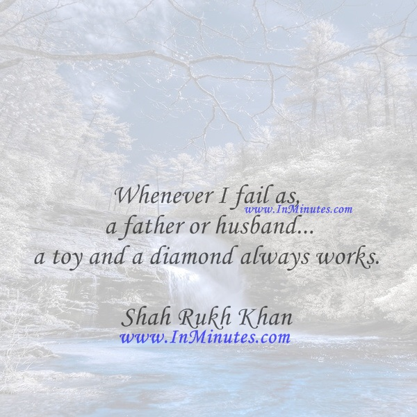 Whenever I fail as a father or husband... a toy and a diamond always works.Shah Rukh Khan
