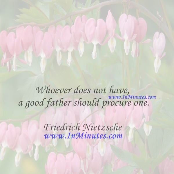 Whoever does not have a good father should procure one.Friedrich Nietzsche