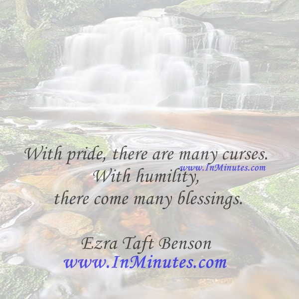 With pride, there are many curses. With humility, there come many blessings.Ezra Taft Benson