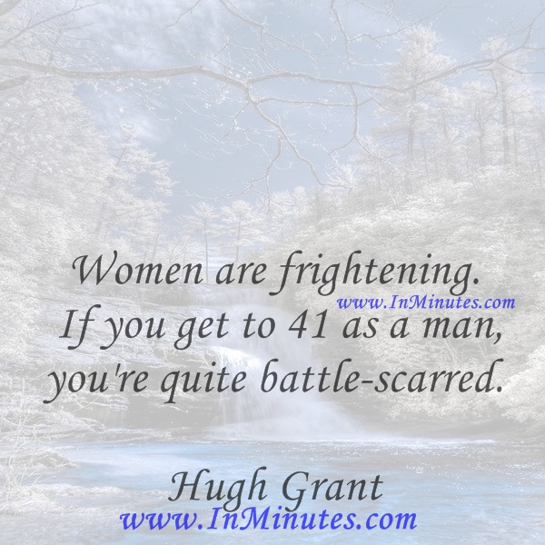Women are frightening. If you get to 41 as a man, you're quite battle-scarred.Hugh Grant