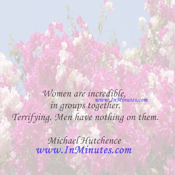 Women are incredible in groups together. Terrifying. Men have nothing on them.Michael Hutchence