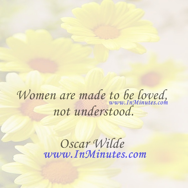 Women are made to be loved, not understood.Oscar Wilde