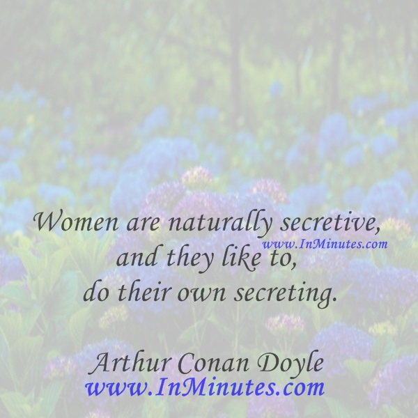 Women are naturally secretive, and they like to do their own secreting.Arthur Conan Doyle