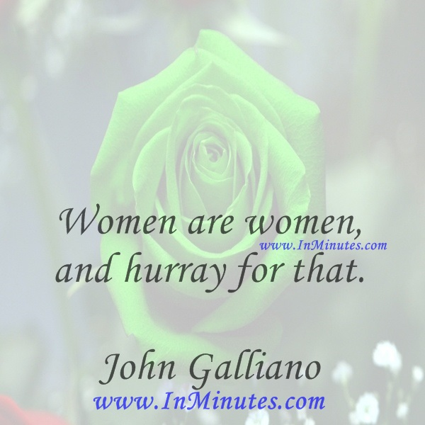 Women are women, and hurray for that.John Galliano