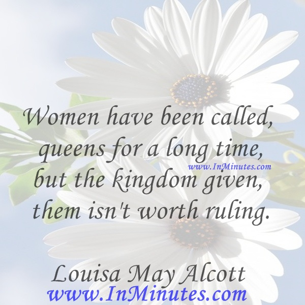 Women have been called queens for a long time, but the kingdom given them isn't worth ruling.Louisa May Alcott