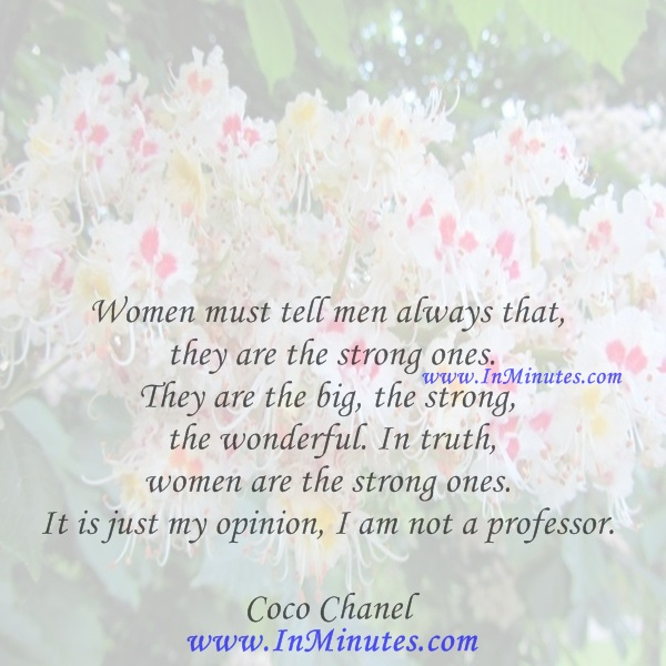 Women must tell men always that they are the strong ones. They are the big, the strong, the wonderful. In truth, women are the strong ones. It is just my opinion, I am not a professor.Coco Chanel